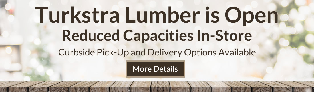 Turkstra Lumber is Open. Curbside pick-up and Delivery only.